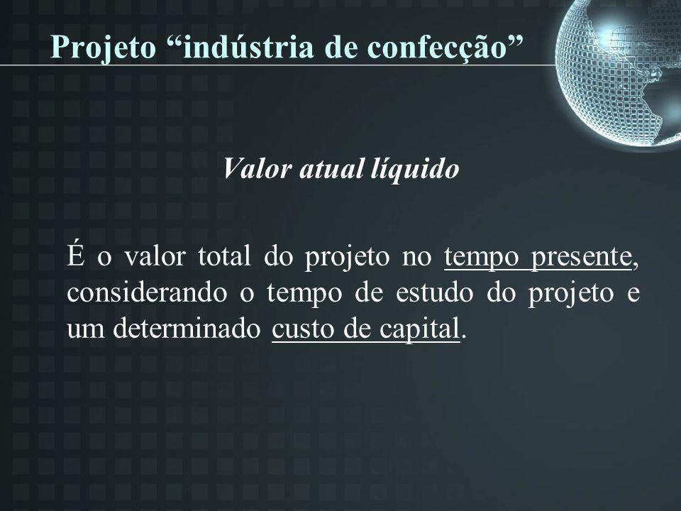 Projeto indústria de confecção Valor atual líquido É o valor total do projeto no tempo presente, considerando o tempo de estudo do projeto e um determ