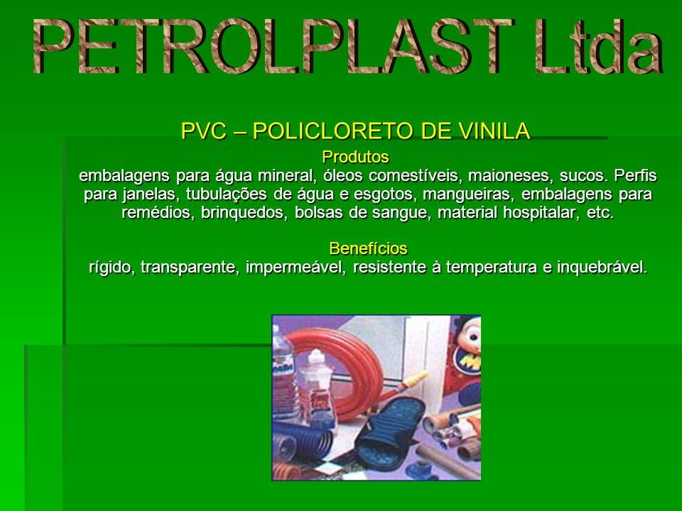 PVC – POLICLORETO DE VINILA Produtos embalagens para água mineral, óleos comestíveis, maioneses, sucos. Perfis para janelas, tubulações de água e esgo