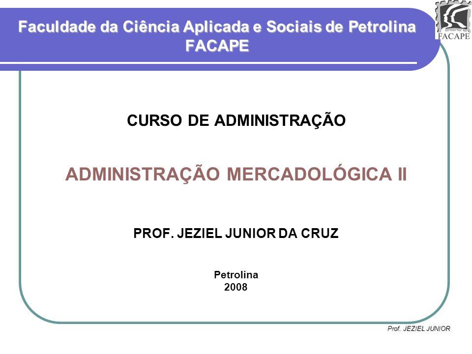 Prof. JEZIEL JUNIOR Faculdade da Ciência Aplicada e Sociais de Petrolina FACAPE CURSO DE ADMINISTRAÇÃO ADMINISTRAÇÃO MERCADOLÓGICA II PROF. JEZIEL JUN