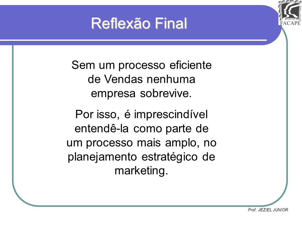 Prof. JEZIEL JUNIOR Reflexão Final Sem um processo eficiente de Vendas nenhuma empresa sobrevive. Por isso, é imprescindível entendê-la como parte de
