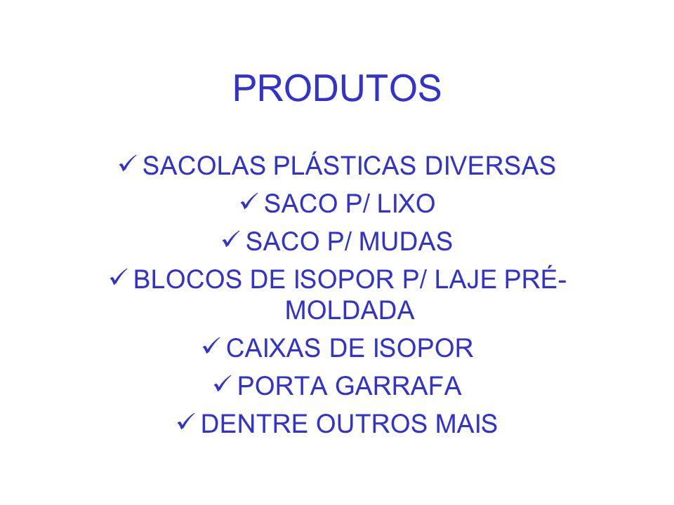 PRODUTOS SACOLAS PLÁSTICAS DIVERSAS SACO P/ LIXO SACO P/ MUDAS BLOCOS DE ISOPOR P/ LAJE PRÉ- MOLDADA CAIXAS DE ISOPOR PORTA GARRAFA DENTRE OUTROS MAIS