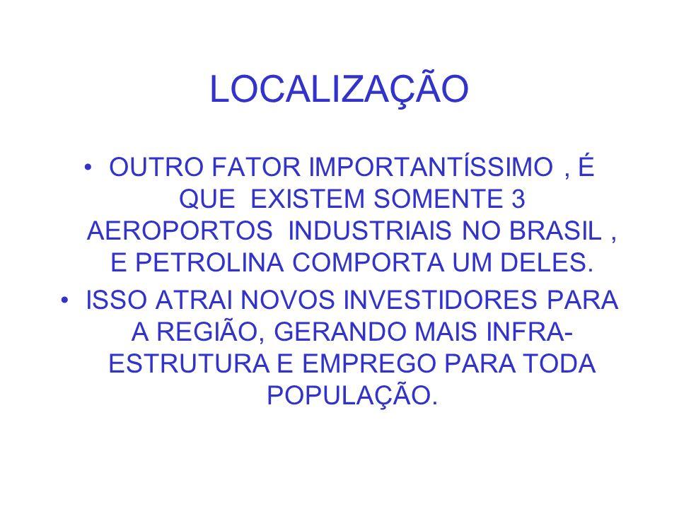 LOCALIZAÇÃO OUTRO FATOR IMPORTANTÍSSIMO, É QUE EXISTEM SOMENTE 3 AEROPORTOS INDUSTRIAIS NO BRASIL, E PETROLINA COMPORTA UM DELES. ISSO ATRAI NOVOS INV
