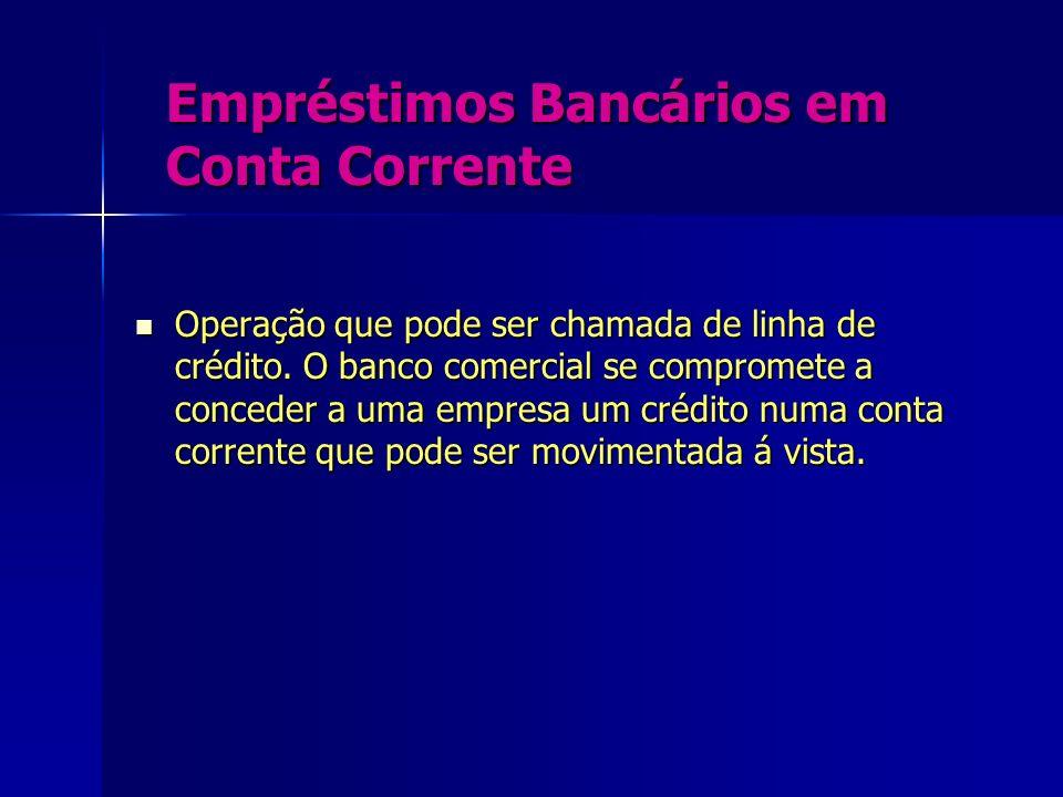 Empréstimos Bancários em Conta Corrente Operação que pode ser chamada de linha de crédito. O banco comercial se compromete a conceder a uma empresa um