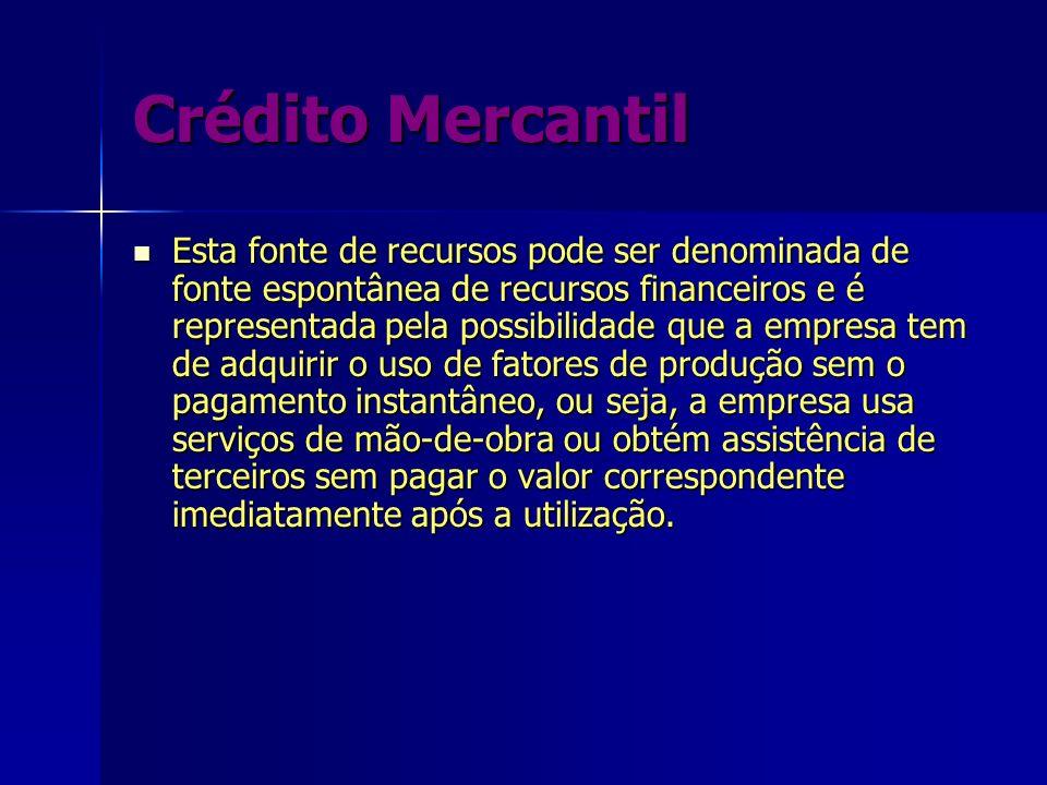 Crédito Mercantil Esta fonte de recursos pode ser denominada de fonte espontânea de recursos financeiros e é representada pela possibilidade que a emp