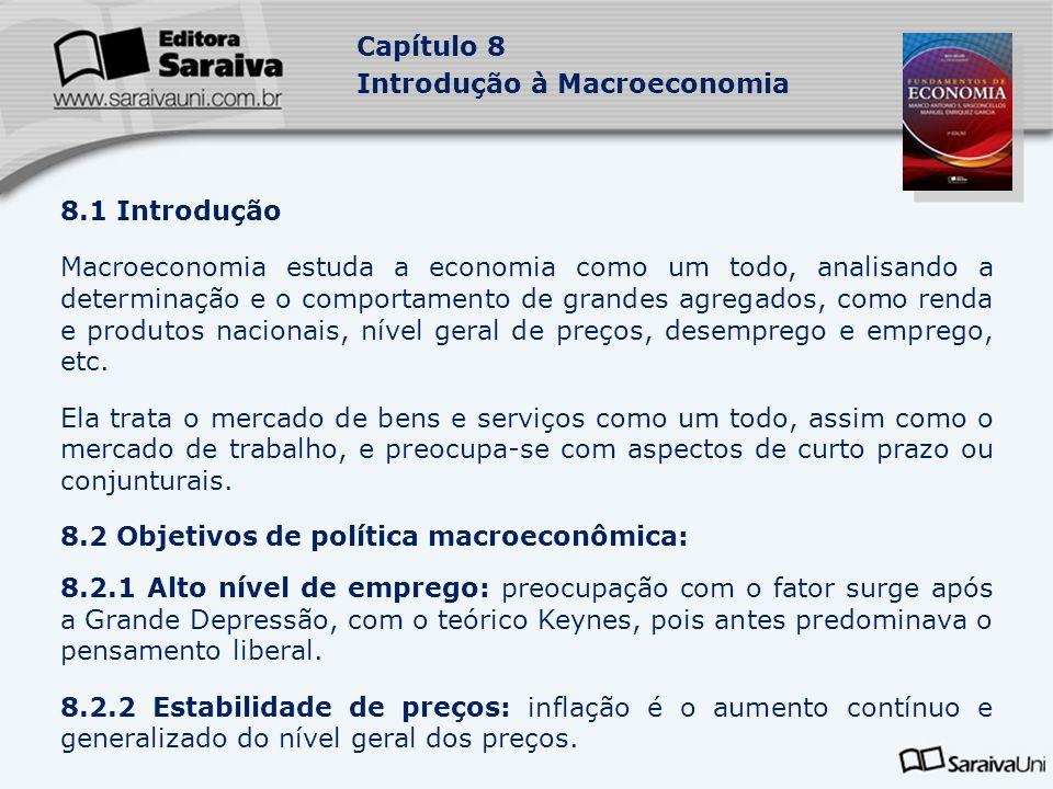 Capítulo 8 Introdução à Macroeconomia 8.1 Introdução Macroeconomia estuda a economia como um todo, analisando a determinação e o comportamento de grandes agregados, como renda e produtos nacionais, nível geral de preços, desemprego e emprego, etc.