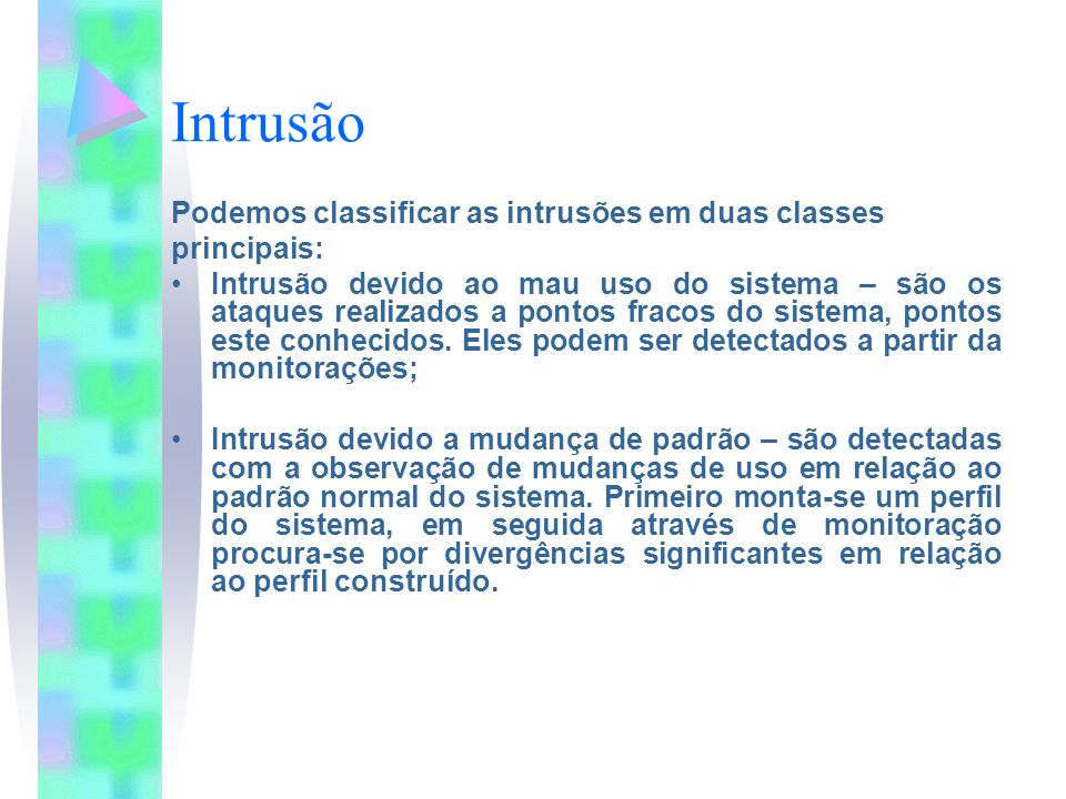 Intrusão Podemos classificar as intrusões em duas classes principais: Intrusão devido ao mau uso do sistema – são os ataques realizados a pontos fraco