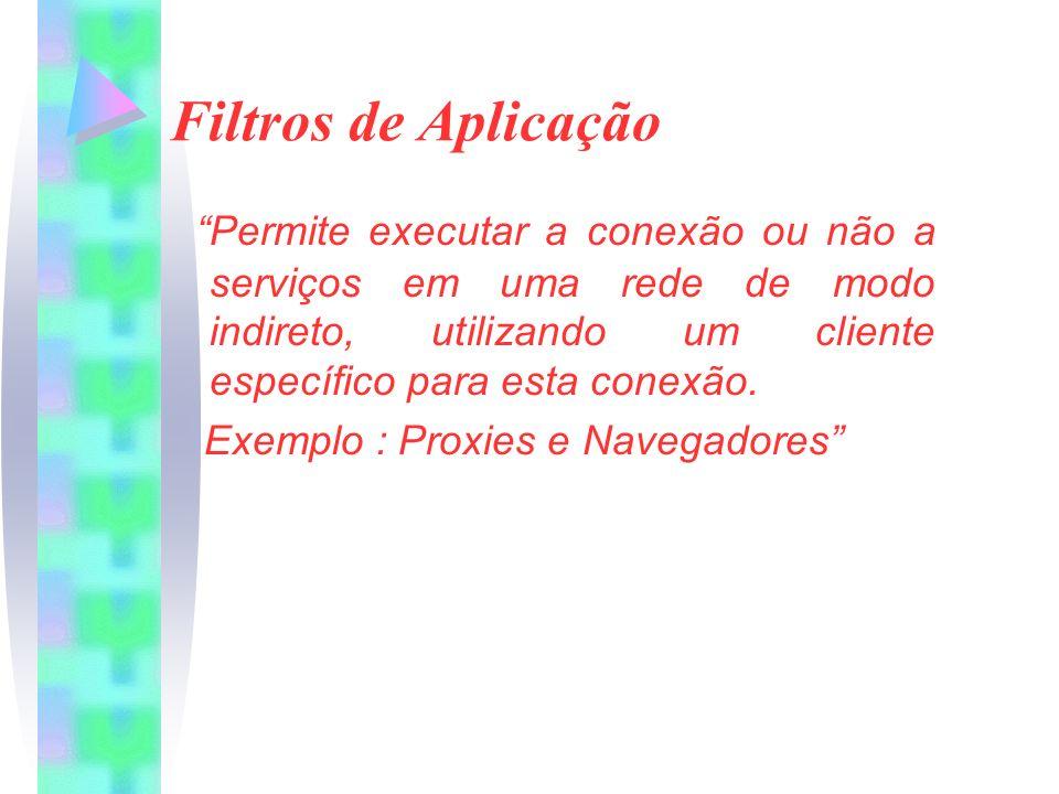 Filtros de Aplicação Permite executar a conexão ou não a serviços em uma rede de modo indireto, utilizando um cliente específico para esta conexão. Ex