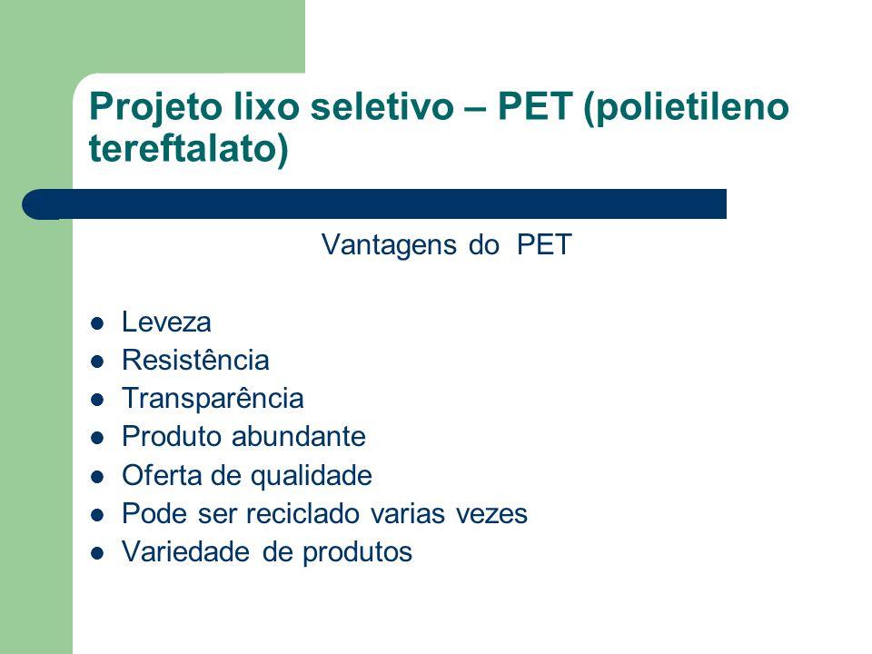 Projeto lixo seletivo – PET (polietileno tereftalato) Vantagens do PET Leveza Resistência Transparência Produto abundante Oferta de qualidade Pode ser reciclado varias vezes Variedade de produtos
