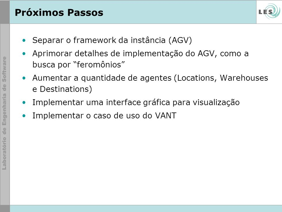 Próximos Passos Separar o framework da instância (AGV) Aprimorar detalhes de implementação do AGV, como a busca por feromônios Aumentar a quantidade d