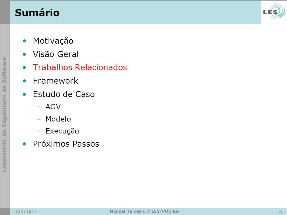 17/2/20148 Manoel Teixeira © LES/PUC-Rio Sumário Motivação Visão Geral Trabalhos Relacionados Framework Estudo de Caso –AGV –Modelo –Execução Próximos