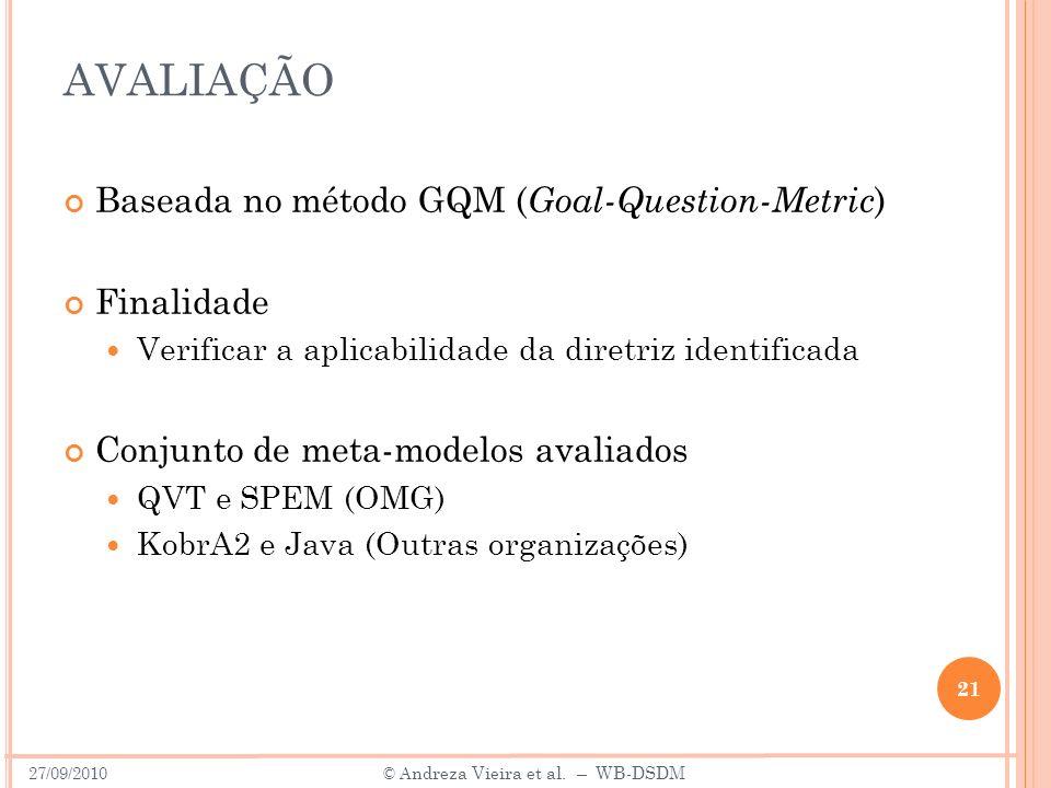 AVALIAÇÃO Baseada no método GQM ( Goal-Question-Metric ) Finalidade Verificar a aplicabilidade da diretriz identificada Conjunto de meta-modelos avaliados QVT e SPEM (OMG) KobrA2 e Java (Outras organizações) 21 27/09/2010 © A ndreza Vieira et al.