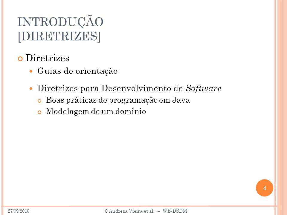 INTRODUÇÃO [DIRETRIZES] Diretrizes Guias de orientação Diretrizes para Desenvolvimento de Software Boas práticas de programação em Java Modelagem de um domínio 4 27/09/2010 © A ndreza Vieira et al.