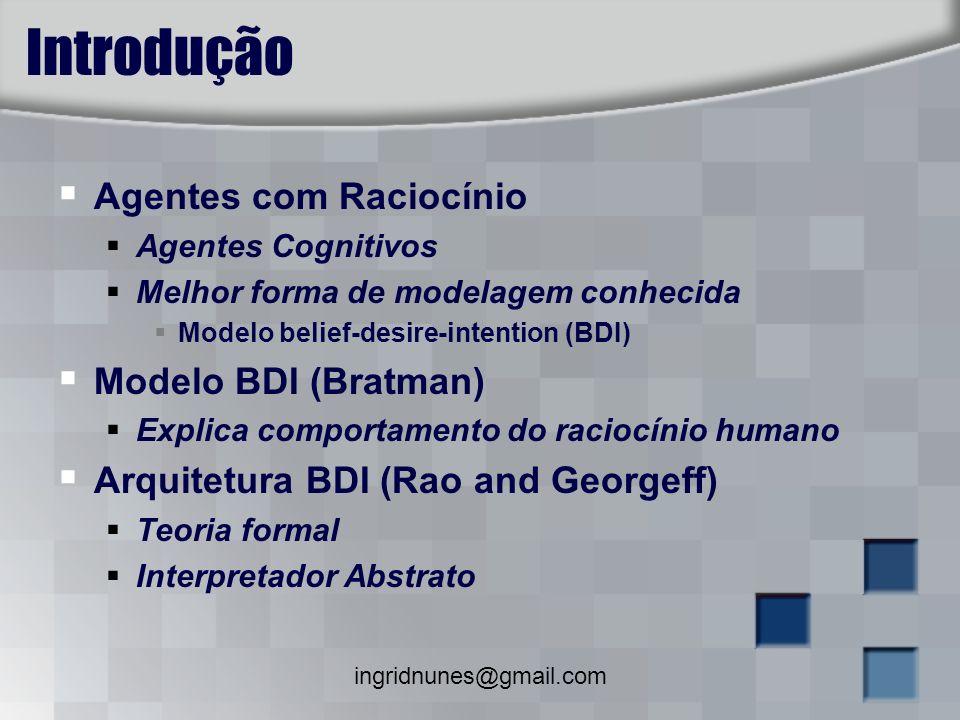 ingridnunes@gmail.com Introdução Agentes com Raciocínio Agentes Cognitivos Melhor forma de modelagem conhecida Modelo belief-desire-intention (BDI) Mo