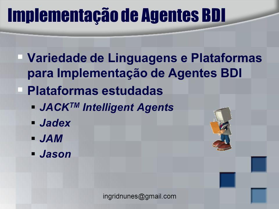 ingridnunes@gmail.com Implementação de Agentes BDI Variedade de Linguagens e Plataformas para Implementação de Agentes BDI Plataformas estudadas JACK