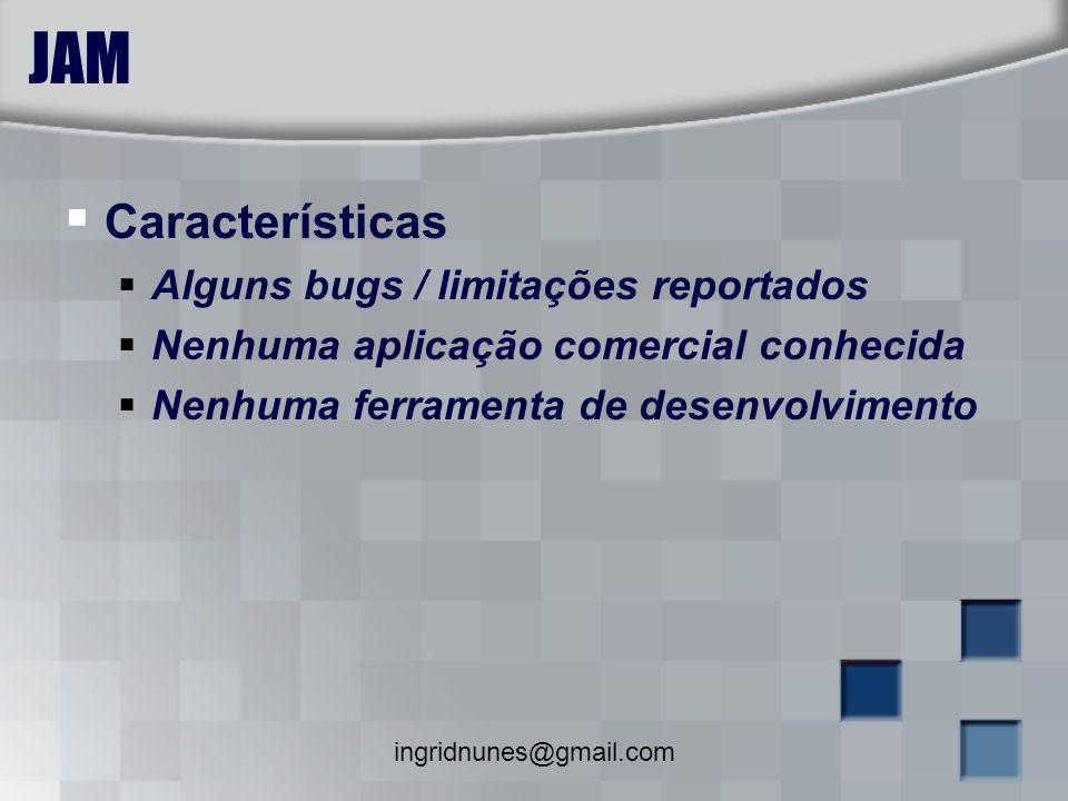 ingridnunes@gmail.com JAM Características Alguns bugs / limitações reportados Nenhuma aplicação comercial conhecida Nenhuma ferramenta de desenvolvime