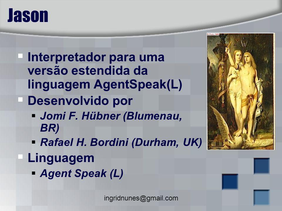 ingridnunes@gmail.com Jason Interpretador para uma versão estendida da linguagem AgentSpeak(L) Desenvolvido por Jomi F. Hübner (Blumenau, BR) Rafael H
