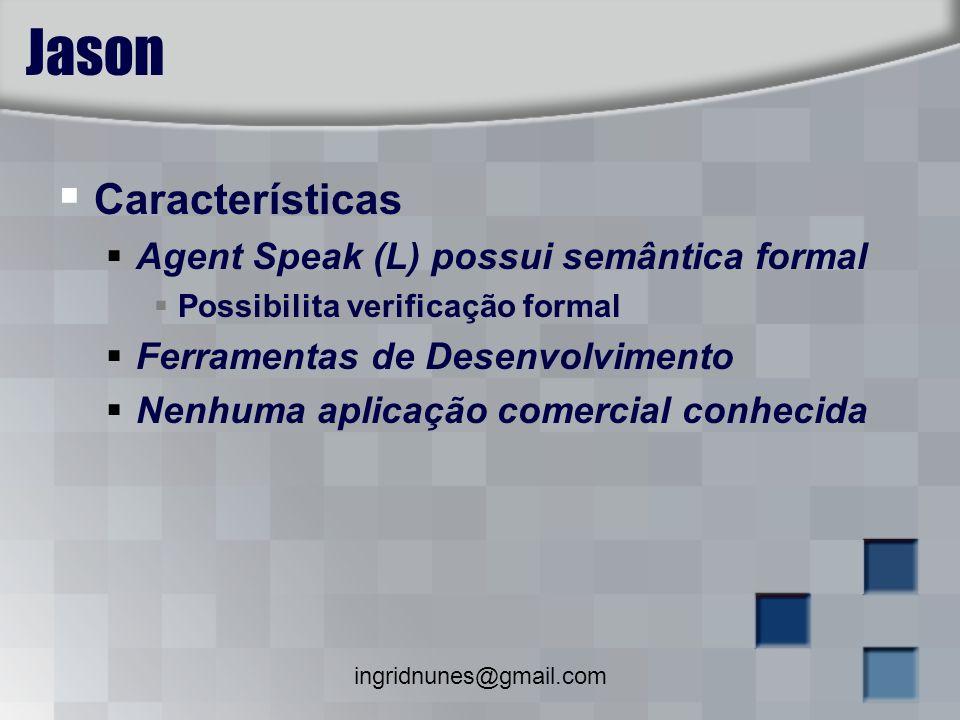 ingridnunes@gmail.com Jason Características Agent Speak (L) possui semântica formal Possibilita verificação formal Ferramentas de Desenvolvimento Nenh