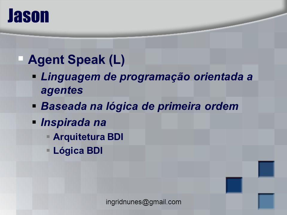 ingridnunes@gmail.com Jason Agent Speak (L) Linguagem de programação orientada a agentes Baseada na lógica de primeira ordem Inspirada na Arquitetura