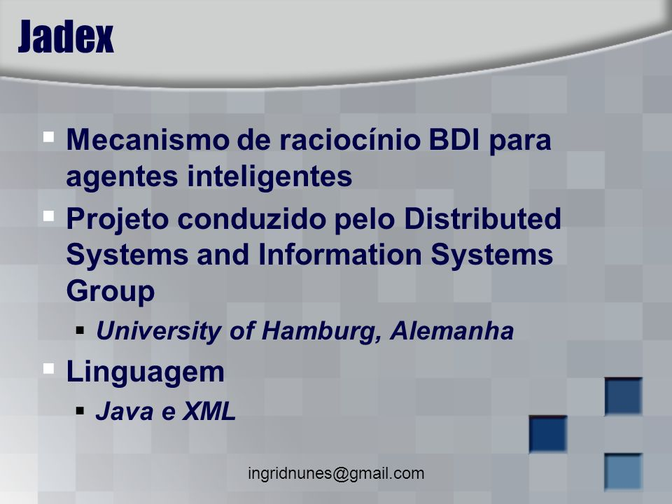 ingridnunes@gmail.com Jadex Mecanismo de raciocínio BDI para agentes inteligentes Projeto conduzido pelo Distributed Systems and Information Systems G
