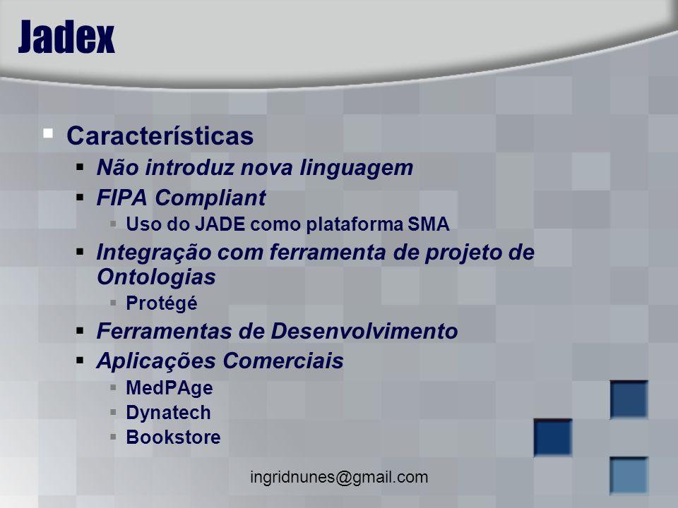 ingridnunes@gmail.com Jadex Características Não introduz nova linguagem FIPA Compliant Uso do JADE como plataforma SMA Integração com ferramenta de pr