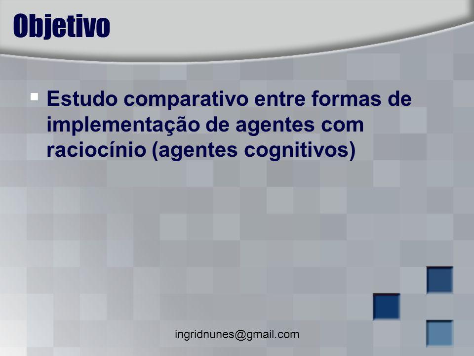 ingridnunes@gmail.com Objetivo Estudo comparativo entre formas de implementação de agentes com raciocínio (agentes cognitivos)