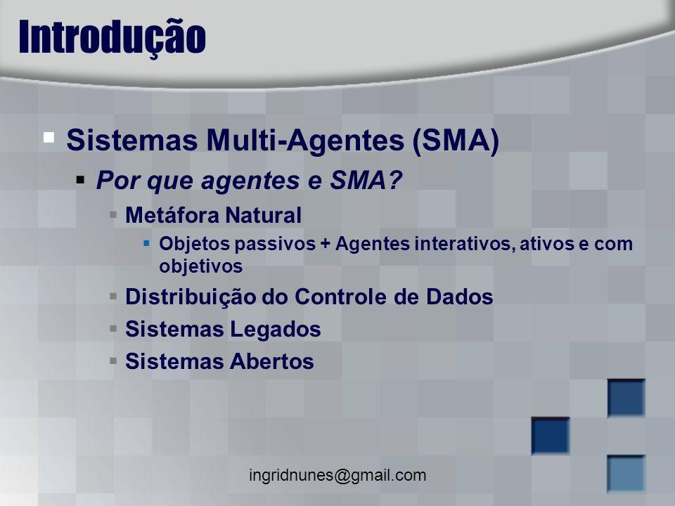 ingridnunes@gmail.com Introdução Sistemas Multi-Agentes (SMA) Características dos Agentes Autonomia: agentes encapsulam estado Reatividade: agentes estão situados em algum ambiente.
