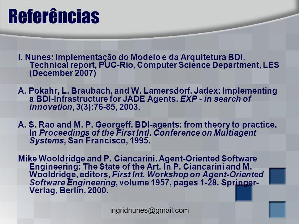 ingridnunes@gmail.com Referências I. Nunes: Implementação do Modelo e da Arquitetura BDI. Technical report, PUC-Rio, Computer Science Department, LES