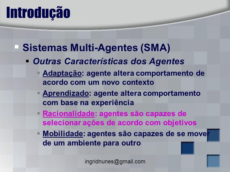 ingridnunes@gmail.com Introdução Sistemas Multi-Agentes (SMA) Outras Características dos Agentes Adaptação: agente altera comportamento de acordo com