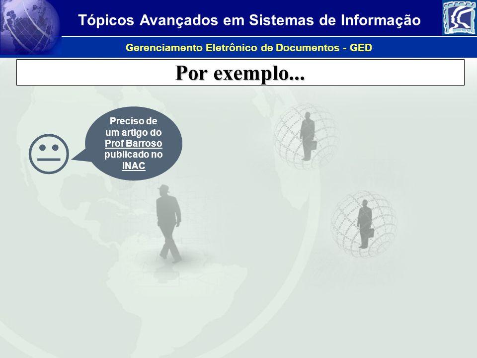 Tópicos Avançados em Sistemas de Informação Gerenciamento Eletrônico de Documentos - GED Por exemplo... Preciso de um artigo do Prof Barroso publicado