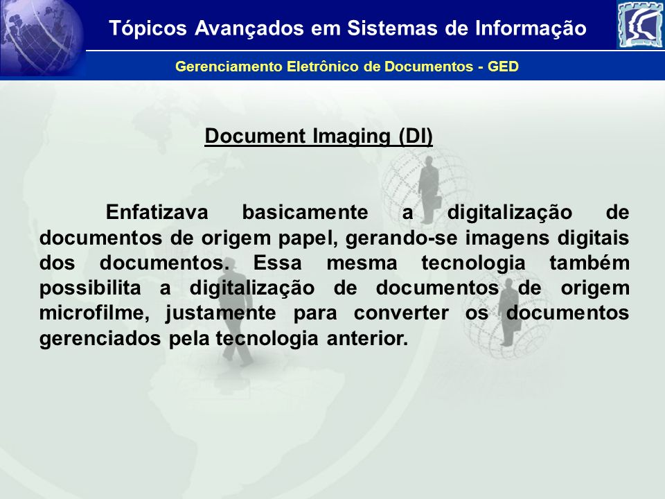Tópicos Avançados em Sistemas de Informação Gerenciamento Eletrônico de Documentos - GED Document Imaging (DI) Enfatizava basicamente a digitalização