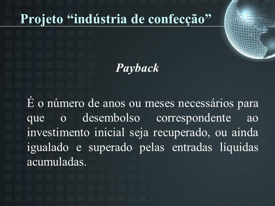 Projeto indústria de confecção Payback É o número de anos ou meses necessários para que o desembolso correspondente ao investimento inicial seja recuperado, ou ainda igualado e superado pelas entradas líquidas acumuladas.