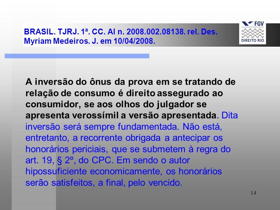 14 BRASIL. TJRJ. 1ª. CC. AI n. 2008.002.08138. rel. Des. Myriam Medeiros. J. em 10/04/2008. A inversão do ônus da prova em se tratando de relação de c