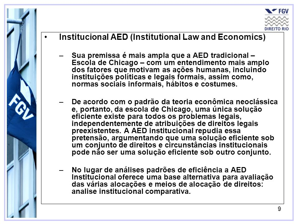 9 Institucional AED (Institutional Law and Economics) –Sua premissa é mais ampla que a AED tradicional – Escola de Chicago – com um entendimento mais