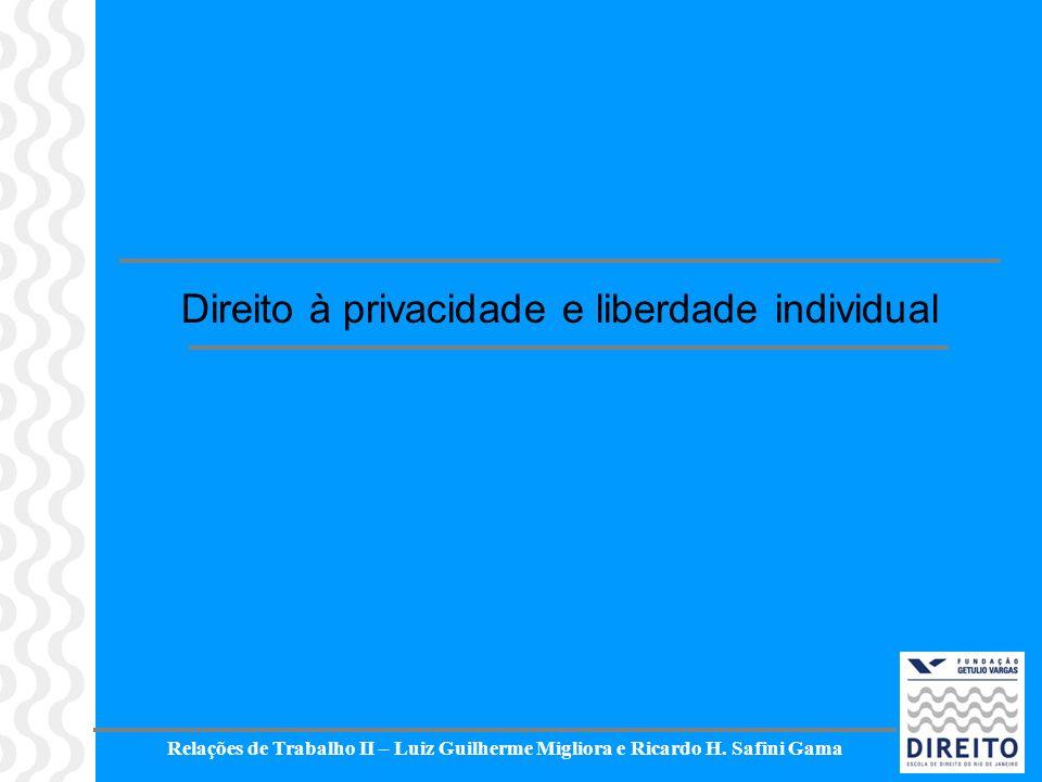 Relações de Trabalho II – Luiz Guilherme Migliora e Ricardo H. Safini Gama Direito à privacidade e liberdade individual