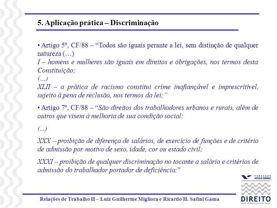 Relações de Trabalho II – Luiz Guilherme Migliora e Ricardo H. Safini Gama 5. Aplicação prática – Discriminação Artigo 5º, CF/88 – Todos são iguais pe