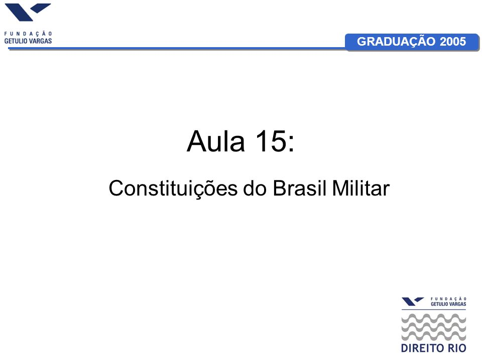 GRADUAÇÃO 2005 Aula 15: Constituições do Brasil Militar