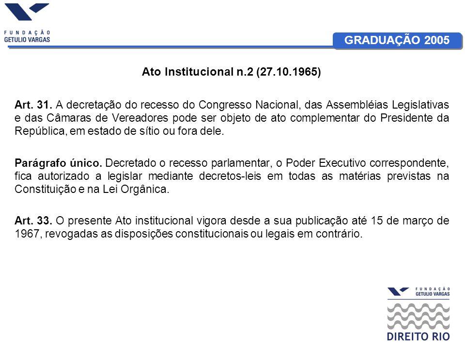GRADUAÇÃO 2005 Ato Institucional n.2 (27.10.1965) Art. 31. A decretação do recesso do Congresso Nacional, das Assembléias Legislativas e das Câmaras d