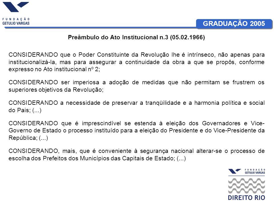GRADUAÇÃO 2005 Preâmbulo do Ato Institucional n.3 (05.02.1966) CONSIDERANDO que o Poder Constituinte da Revolução lhe é intrínseco, não apenas para in