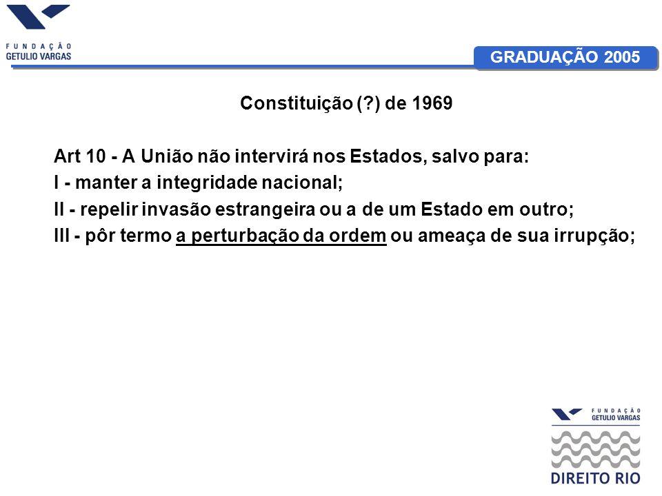 GRADUAÇÃO 2005 Constituição (?) de 1969 Art 10 - A União não intervirá nos Estados, salvo para: I - manter a integridade nacional; II - repelir invasã