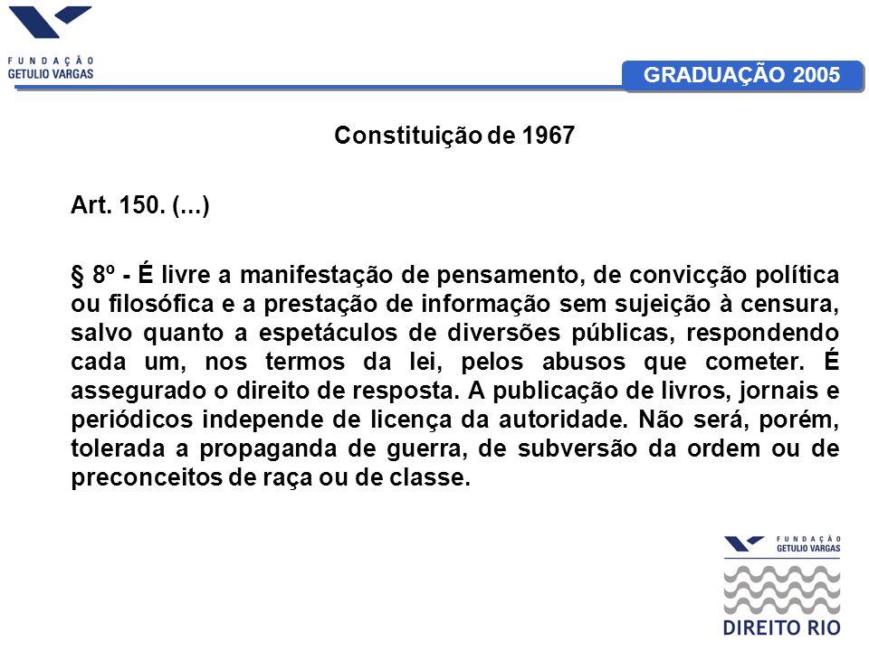 GRADUAÇÃO 2005 Constituição de 1967 Art. 150. (...) § 8º - É livre a manifestação de pensamento, de convicção política ou filosófica e a prestação de