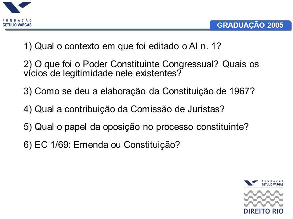 GRADUAÇÃO 2005 1) Qual o contexto em que foi editado o AI n. 1? 2) O que foi o Poder Constituinte Congressual? Quais os vícios de legitimidade nele ex