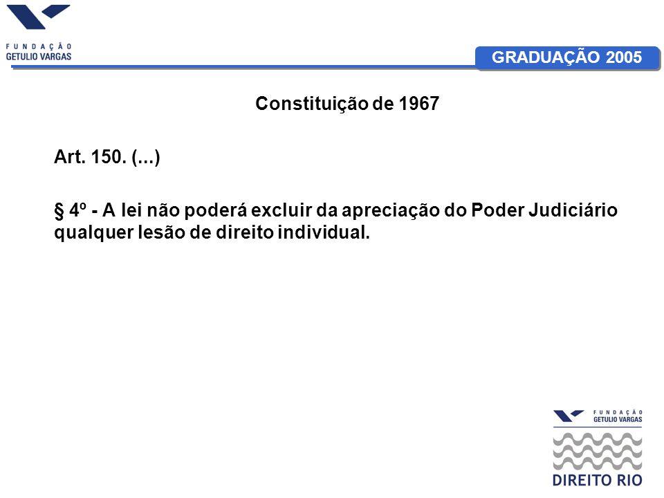GRADUAÇÃO 2005 Constituição de 1967 Art. 150. (...) § 4º - A lei não poderá excluir da apreciação do Poder Judiciário qualquer lesão de direito indivi
