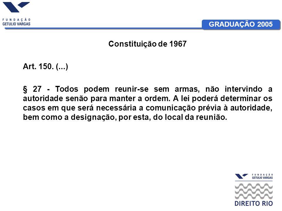 GRADUAÇÃO 2005 Constituição de 1967 Art. 150. (...) § 27 - Todos podem reunir-se sem armas, não intervindo a autoridade senão para manter a ordem. A l