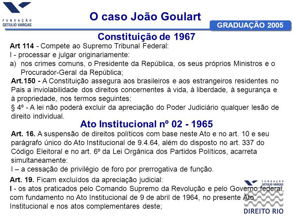 GRADUAÇÃO 2005 O caso João Goulart Constituição de 1967 Art 114 - Compete ao Supremo Tribunal Federal: I - processar e julgar originariamente: a)nos c