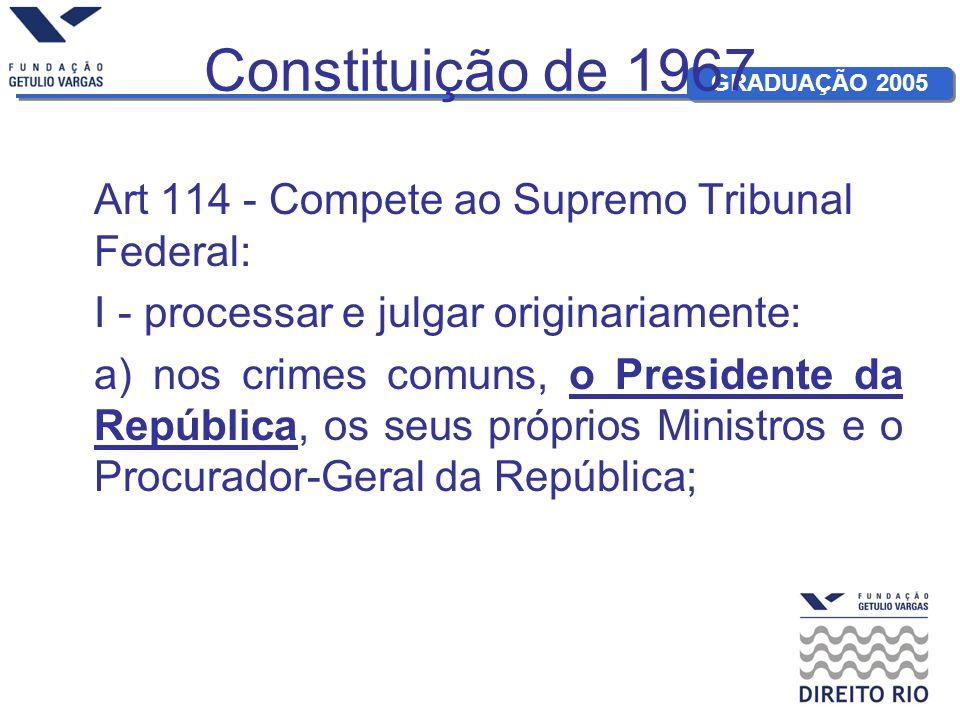 Constituição de 1967 Art 114 - Compete ao Supremo Tribunal Federal: I - processar e julgar originariamente: a) nos crimes comuns, o Presidente da Repú