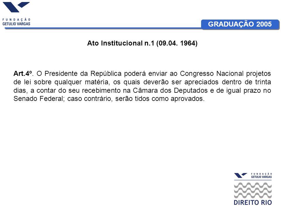 GRADUAÇÃO 2005 Ato Institucional n.1 (09.04. 1964) Art.4º. O Presidente da República poderá enviar ao Congresso Nacional projetos de lei sobre qualque