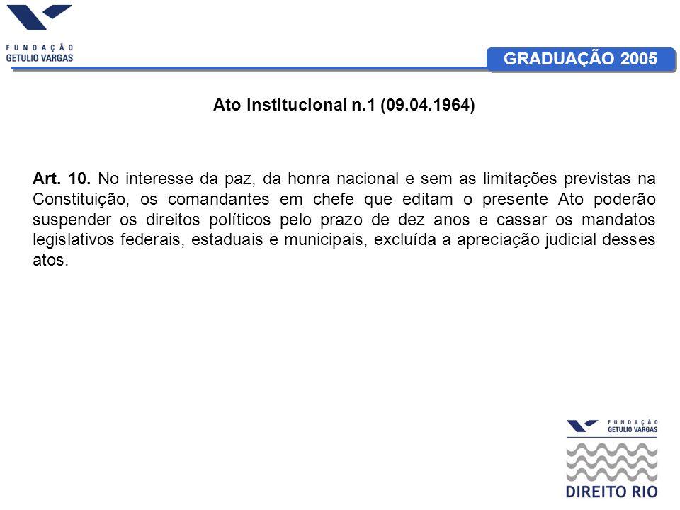 GRADUAÇÃO 2005 Ato Institucional n.1 (09.04.1964) Art. 10. No interesse da paz, da honra nacional e sem as limitações previstas na Constituição, os co
