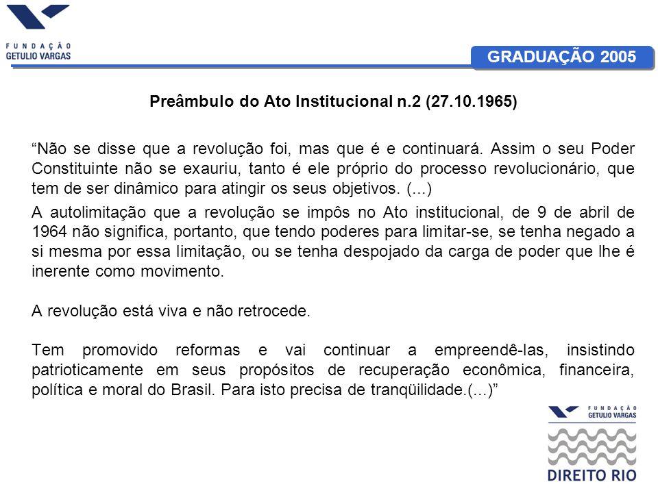 GRADUAÇÃO 2005 Preâmbulo do Ato Institucional n.2 (27.10.1965) Não se disse que a revolução foi, mas que é e continuará. Assim o seu Poder Constituint