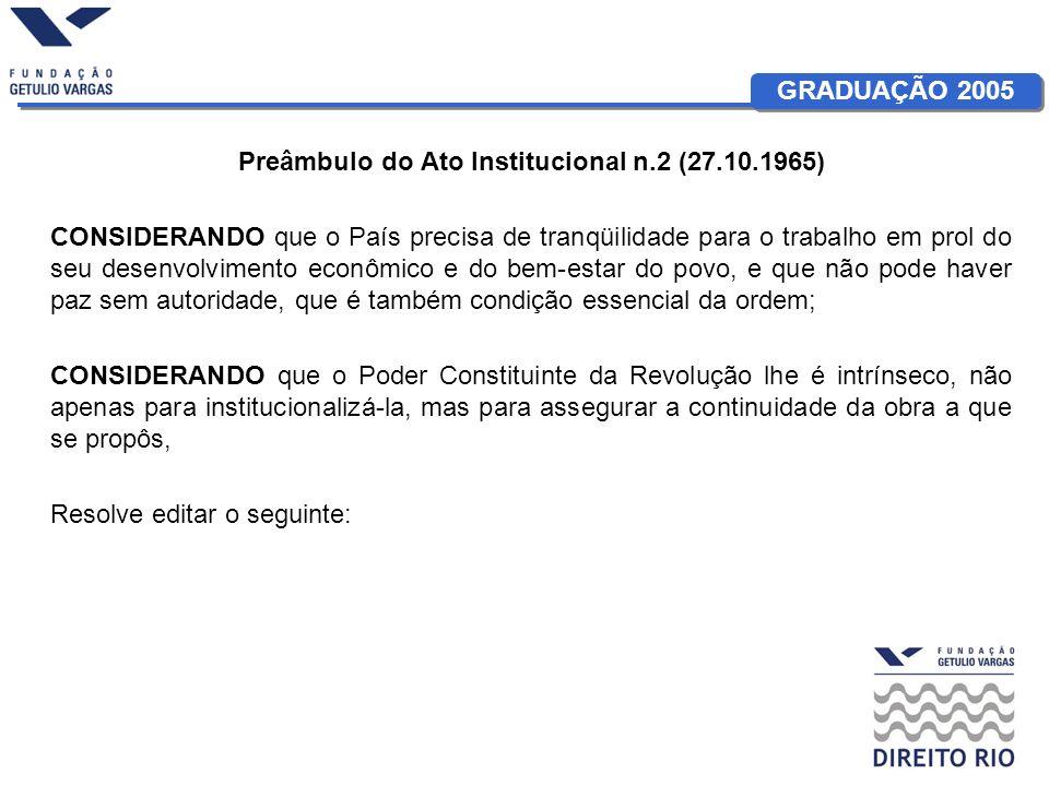 GRADUAÇÃO 2005 Preâmbulo do Ato Institucional n.2 (27.10.1965) CONSIDERANDO que o País precisa de tranqüilidade para o trabalho em prol do seu desenvo