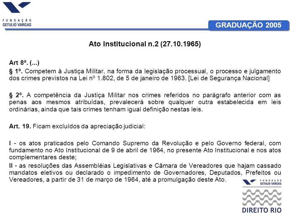 GRADUAÇÃO 2005 Ato Institucional n.2 (27.10.1965) Art 8º. (...) § 1º. Competem à Justiça Militar, na forma da legislação processual, o processo e julg